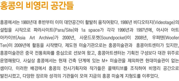 홍콩의 비영리 공간들/홍콩에서는 1980년대 후반부터 이미 대안공간이 활발히 움직여왔다. 1986년 비디오타지(Videotage)의 설립을 시작으로 파라사이트(Para/Site)와 1a space가 각각 1996년과 1997년에, 아시아 아트 아카이브(Asia Art Archive)가 2000년, 사운드포켓(Soundpocket)이 2008년, 우퍼텐(Woofer Ten)이 2009년에 활동을 시작했다. 제도권 미술기관으로는 홍콩미술관과  홍콩아트센터가 있지만, 홍콩미술관은 중국 전통회화를 중심으로 선보여 왔고, 홍콩아트센터는 기획전 구성보다 대관 위주로 운영해왔다. 사실상 홍콩에서는 현재 건축 단계에 있는 M+ 미술관을 제외하면 현대미술관이 없는 셈이다. 이러한 배경에서 홍콩의 전시기획자와 작가들은 콜렉티브를 조직하여 비영리 공간으로 발전시켰고, 다양한 장르와 성격의 기관들이 모여 지금의 홍콩 미술계 지형도를 이루었다